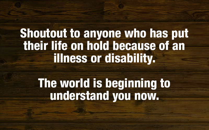 Shout out to anyone who has put their life on hold because of an illness or disability.
